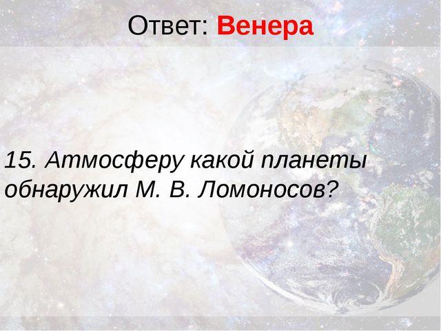 Ответ: Венера 15. Атмосферу какой планеты обнаружил М. В. Ломоносов?