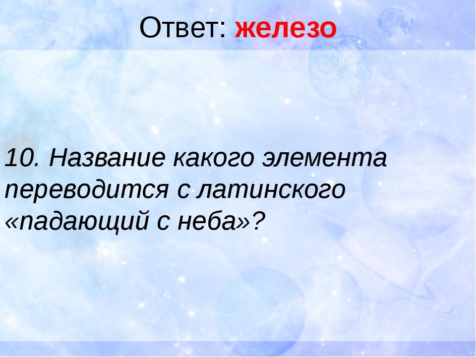 Ответ: железо 10. Название какого элемента переводится с латинского «падающий...