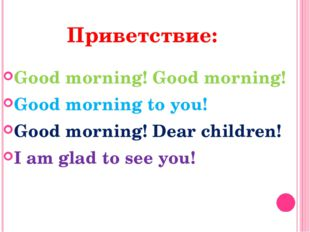Приветствие: Good morning! Good morning! Good morning to you! Good morning! D