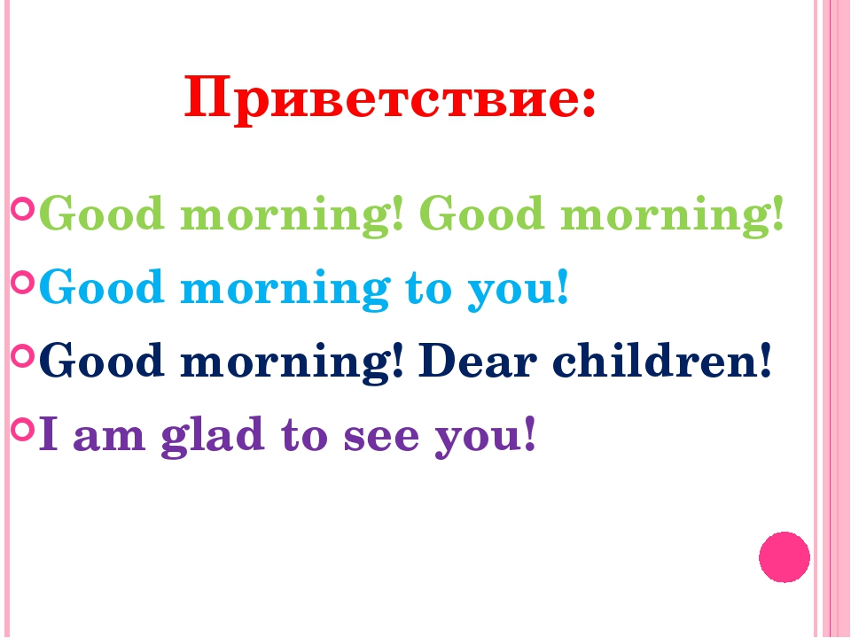 Приветствие: Good morning! Good morning! Good morning to you! Good morning! D...