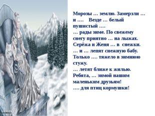 Морозы … землю. Замерзли … и …. Везде … белый пушистый …. … рады зиме. По све