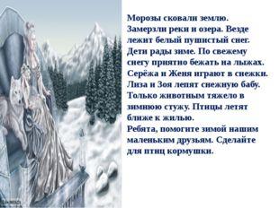 Морозы сковали землю. Замерзли реки и озера. Везде лежит белый пушистый снег.