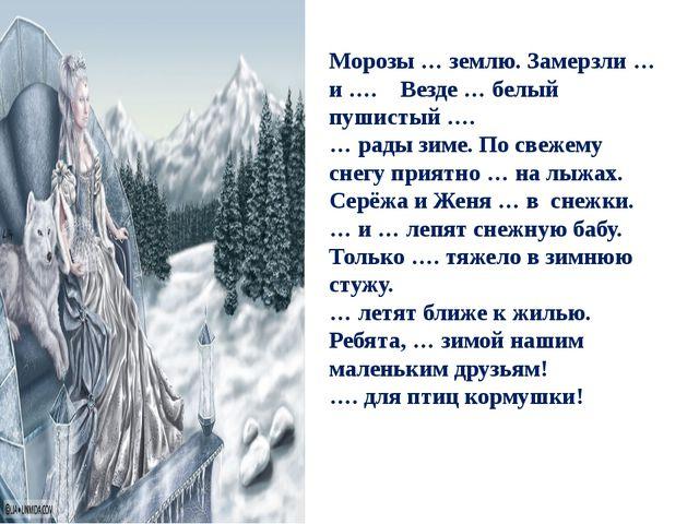 Морозы … землю. Замерзли … и …. Везде … белый пушистый …. … рады зиме. По све...