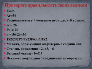 Z=26 Ar=56 Располагается в 4 большом периоде, 8-Б группе. е- = 26 Р+ = 26 n =