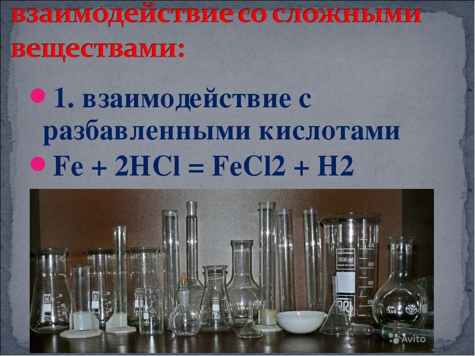 1. взаимодействие с разбавленными кислотами Fe + 2HCl = FeCl2 + H2
