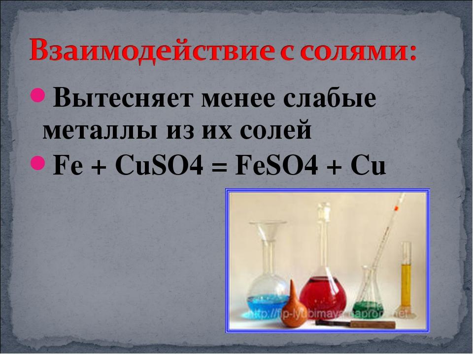 Вытесняет менее слабые металлы из их солей Fe + CuSO4 = FeSO4 + Cu