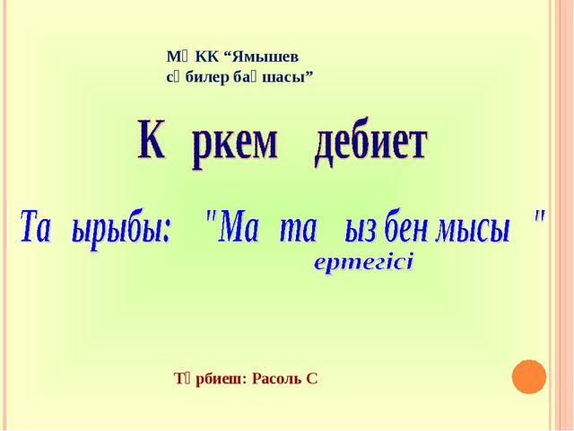 """МҚКК """"Ямышев сәбилер бақшасы"""" Тәрбиеш: Расоль С"""