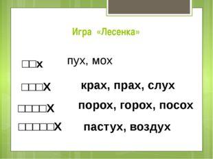 Игра «Лесенка» □□х пух, мох □□□X крах, прах, слух □□□□X порох, горох, посох □