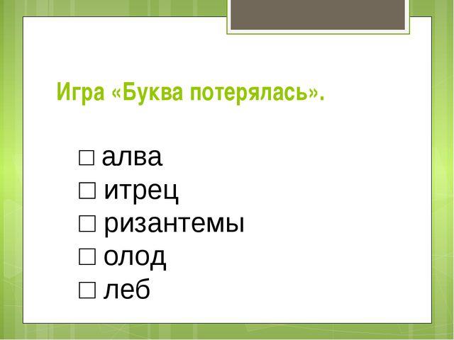 Игра «Буква потерялась». □ алва □ итрец □ ризантемы □ олод □ леб