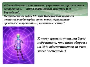 «Никакой организм не может существовать и развиваться без кремния», — писал з