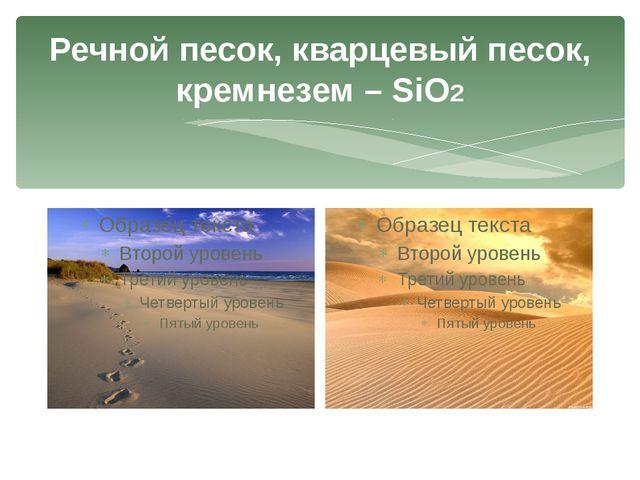 Речной песок, кварцевый песок, кремнезем – SiO2