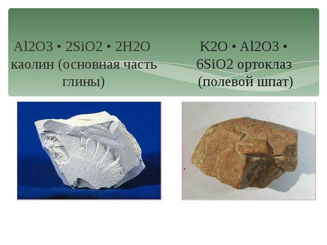 K2O • Al2O3 • 6SiO2 ортоклаз (полевой шпат) Al2O3 • 2SiO2 • 2H2O каолин (осно...