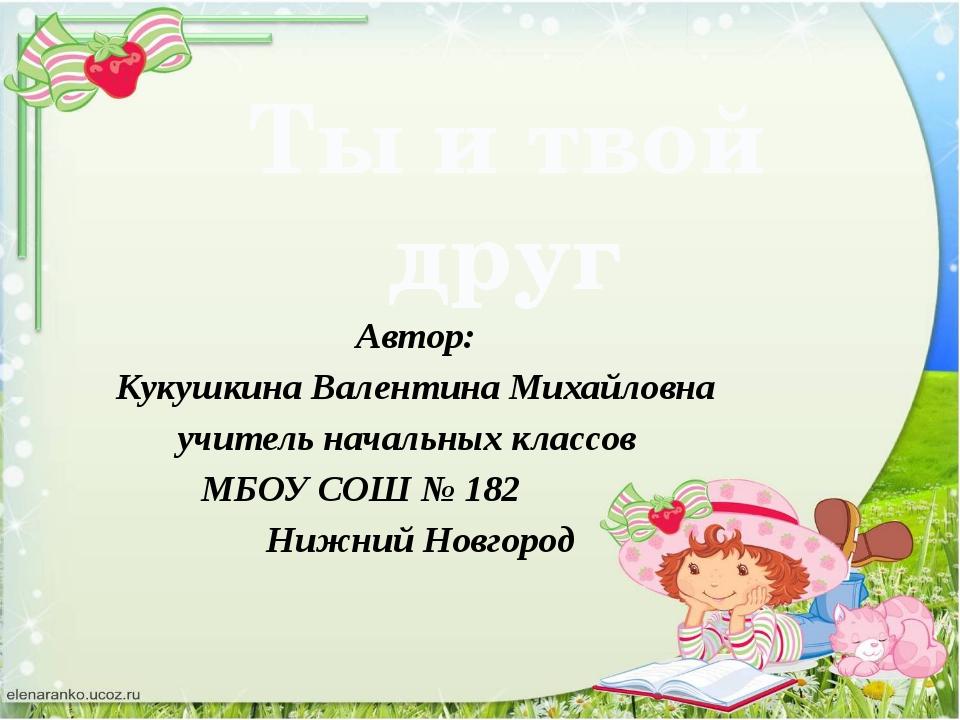 Ты и твой друг Автор: Кукушкина Валентина Михайловна учитель начальных классо...
