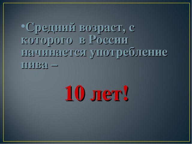 Средний возраст, с которого в России начинается употребление пива – 10 лет!