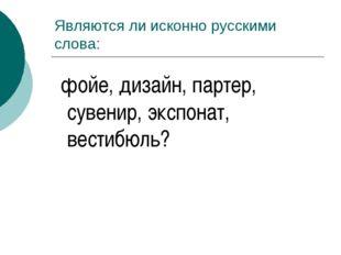 Являются ли исконно русскими слова: фойе, дизайн, партер, сувенир, экспонат,