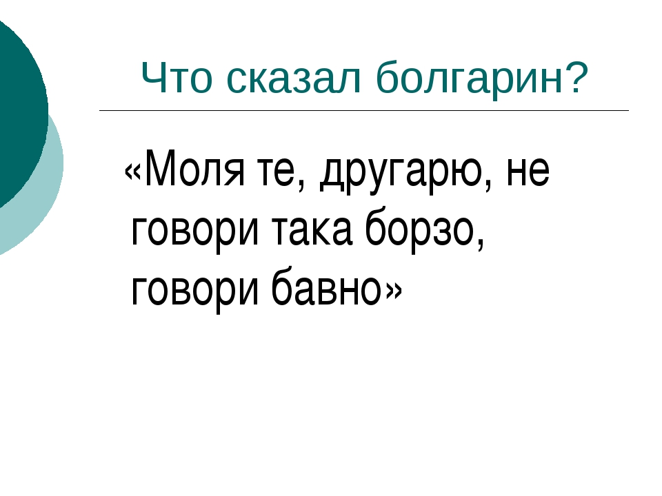 Что сказал болгарин? «Моля те, другарю, не говори така борзо, говори бавно»