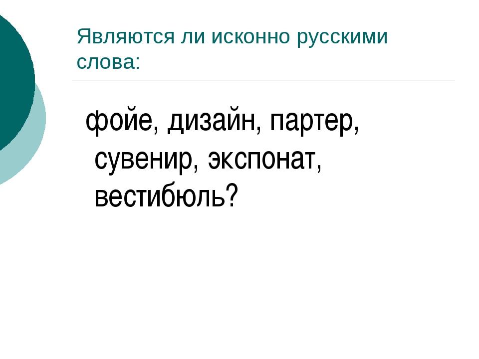 Являются ли исконно русскими слова: фойе, дизайн, партер, сувенир, экспонат,...