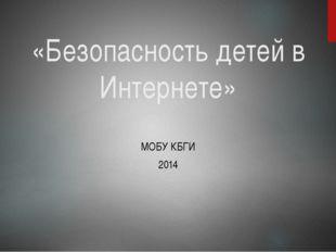 «Безопасность детей в Интернете» МОБУ КБГИ 2014