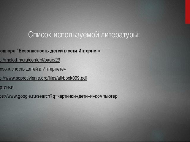 """Список используемой литературы: Брошюра """"Безопасность детей в сети Интернет»..."""