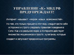 УПРАВЛЕНИЕ «К» МВД РФ ПРЕДУПРЕЖДАЕТ! Интернет называют «миром новых возможнос