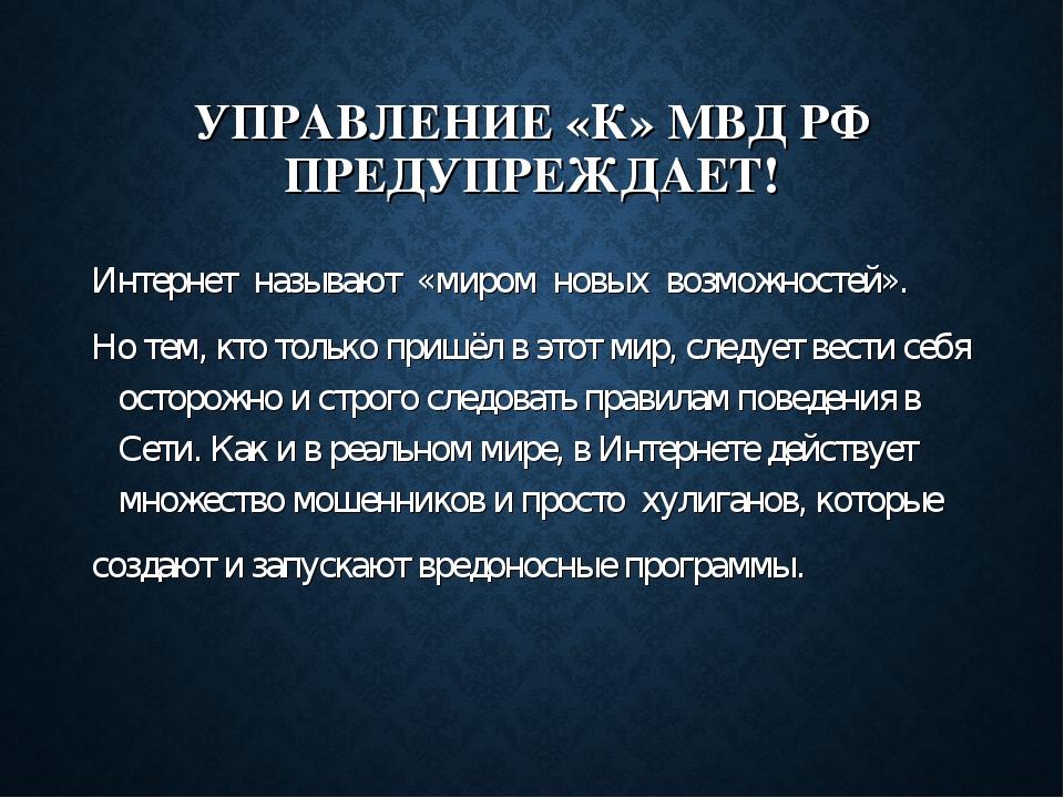 УПРАВЛЕНИЕ «К» МВД РФ ПРЕДУПРЕЖДАЕТ! Интернет называют «миром новых возможнос...