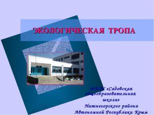 ЭКОЛОГИЧЕСКАЯ ТРОПА МБОУ «Садовская общеобразовательная школа» Нижнегорского