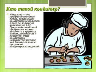 Кто такой кондитер? Кондитер — это профессиональный повар, создающий кондитер