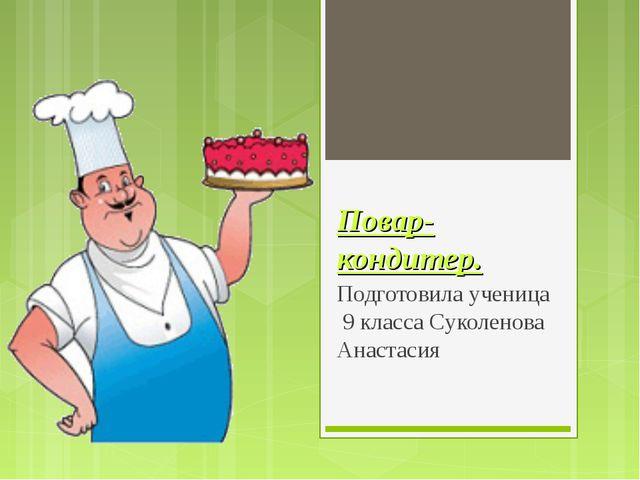 Повар-кондитер. Подготовила ученица 9 класса Суколенова Анастасия
