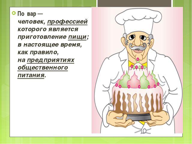 По́вар— человек,профессиейкоторого является приготовлениепищи; в настояще...