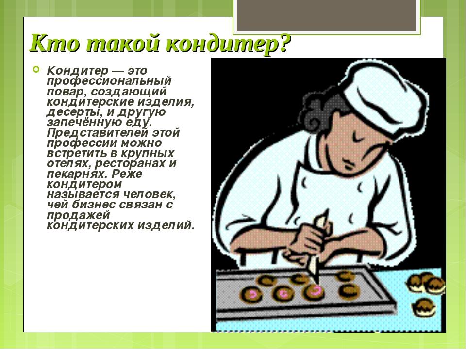 Кто такой кондитер? Кондитер — это профессиональный повар, создающий кондитер...