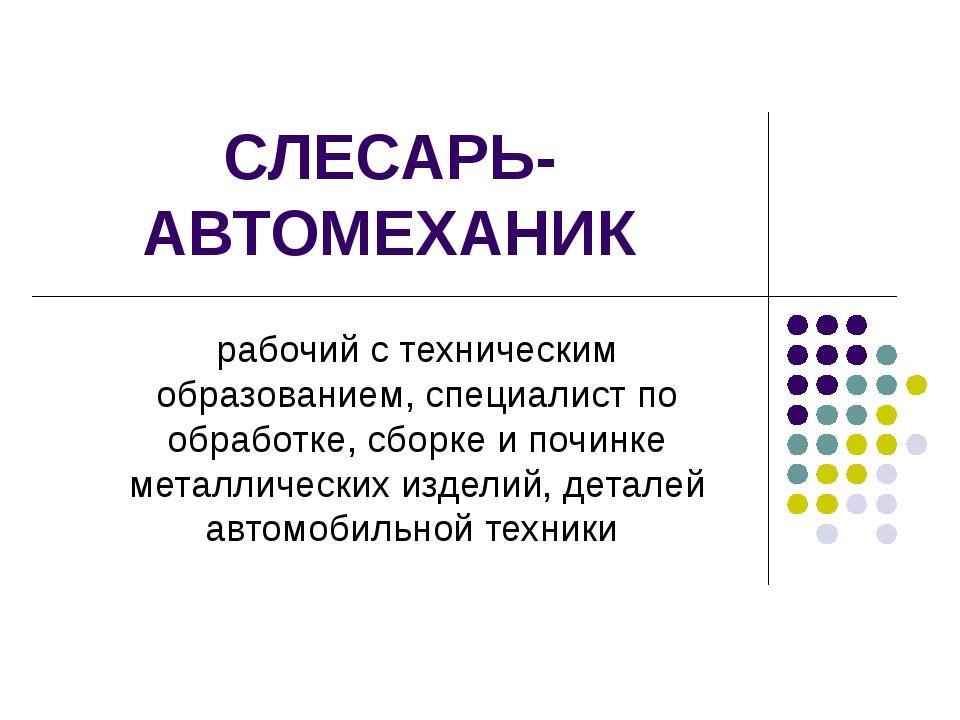 СЛЕСАРЬ-АВТОМЕХАНИК рабочий с техническим образованием, специалист по обработ...