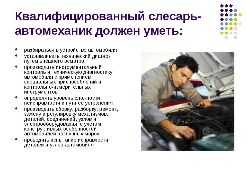 Квалифицированный слесарь-автомеханик должен уметь: разбираться в устройстве...