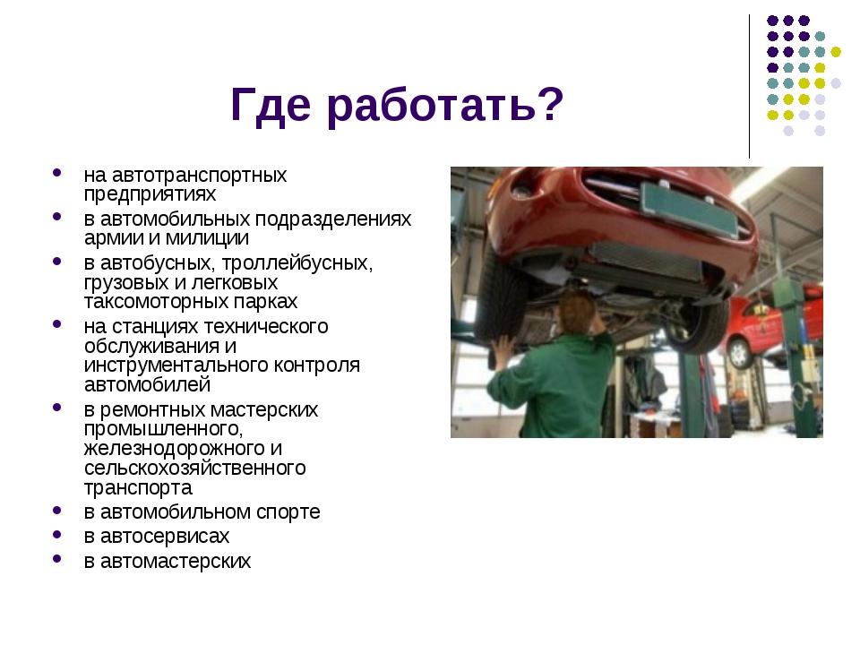 Где работать? на автотранспортных предприятиях в автомобильных подразделениях...