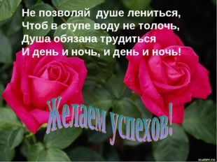 Не позволяй душе лениться, Чтоб в ступе воду не толочь, Душа обязана трудитьс