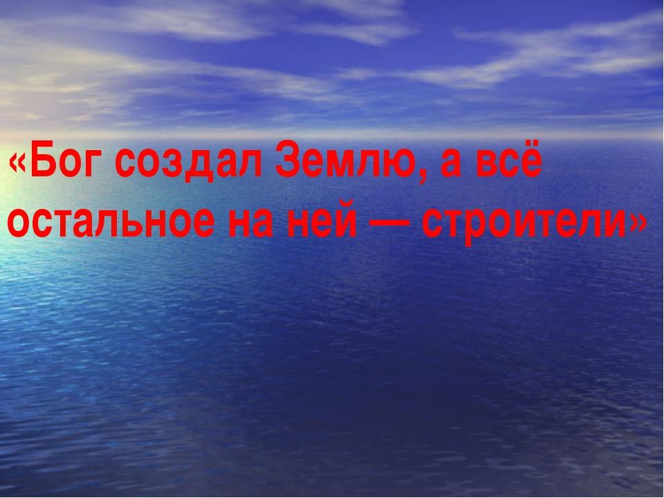«Бог создал Землю, а всё остальное на ней — строители»