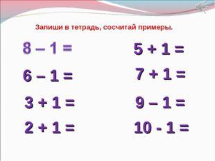 6 – 1 = 9 – 1 = 5 + 1 = 7 + 1 = 3 + 1 = 2 + 1 = 10 - 1 = Запиши в тетрадь, со