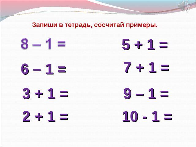 6 – 1 = 9 – 1 = 5 + 1 = 7 + 1 = 3 + 1 = 2 + 1 = 10 - 1 = Запиши в тетрадь, со...