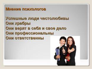 Мнение психологов Успешные люди честолюбивы Они храбры Они верят в себя и сво