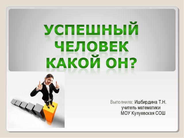 Выполнила: Ишбирдина Т.Н. учитель математики МОУ Кулуевская СОШ