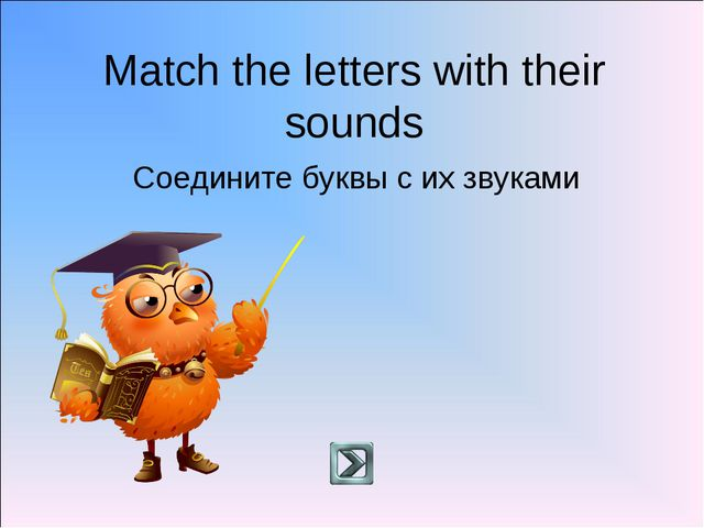 Match the letters with their sounds Соедините буквы с их звуками