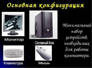Основная конфигурация Минимальный набор устройств, необходимых для работы ком