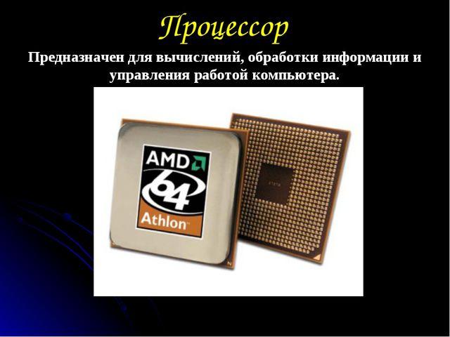 Процессор Предназначен для вычислений, обработки информации и управления рабо...