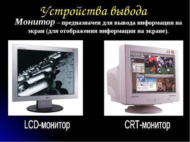 Устройства вывода Монитор – предназначен для вывода информации на экран (для...