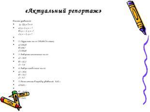 «Актуальный репортаж» Решить уравнения: (х -2)(х +7) = 0 а) х = 2, х = – 7 в