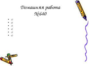 Домашняя работа № 640 1) 2) 3) 4) 5) 6)