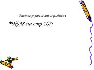 Решение упражнения из учебника №638 на стр 167:
