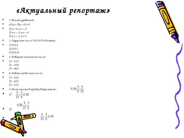 «Актуальный репортаж» 1. Решить уравнения: а) (х + 3)(х – 6) = 0 1) х = 3, х...