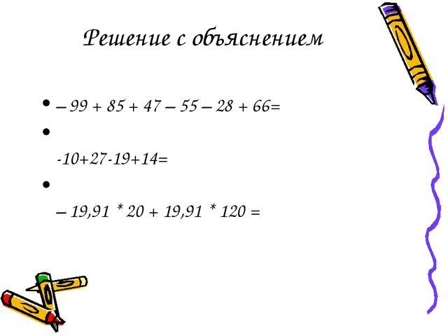 Решение с объяснением – 99 + 85 + 47 – 55 – 28 + 66= -10+27-19+14= – 19,91 *...