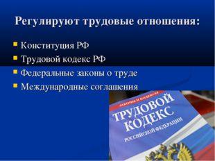 Регулируют трудовые отношения: Конституция РФ Трудовой кодекс РФ Федеральные
