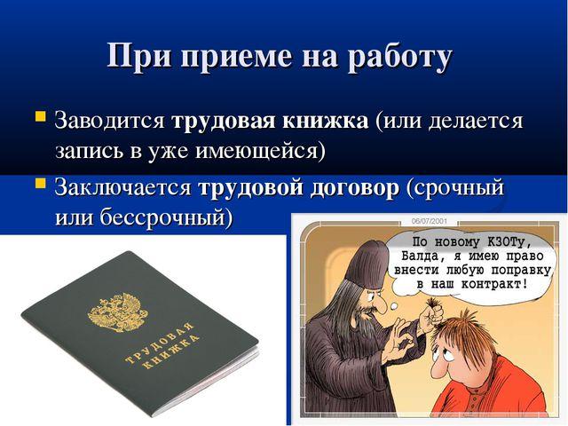 При приеме на работу Заводится трудовая книжка (или делается запись в уже име...